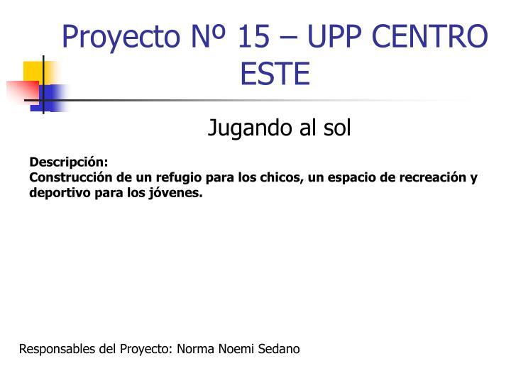 Proyecto Nº 15 – UPP CENTRO ESTE