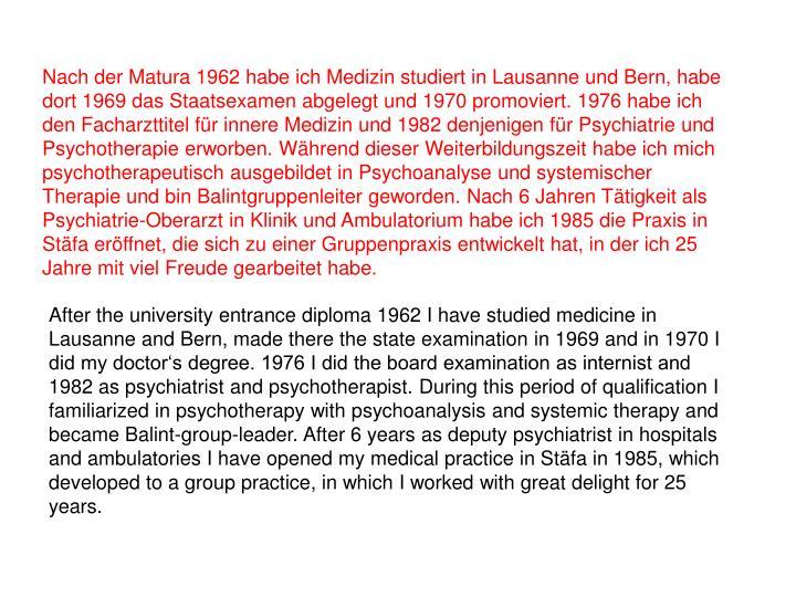 Nach der Matura 1962 habe ich Medizin studiert in Lausanne und Bern, habe dort 1969 das Staatsexamen abgelegt und 1970 promoviert. 1976 habe ich den Facharzttitel für innere Medizin und 1982 denjenigen für Psychiatrie und Psychotherapie erworben. Während dieser Weiterbildungszeit habe ich mich psychotherapeutisch ausgebildet in Psychoanalyse und systemischer Therapie und bin Balintgruppenleiter geworden. Nach 6 Jahren Tätigkeit als Psychiatrie-Oberarzt in Klinik und Ambulatorium habe ich 1985 die Praxis in Stäfa eröffnet, die sich zu einer Gruppenpraxis entwickelt hat, in der ich 25 Jahre mit viel Freude gearbeitet habe.