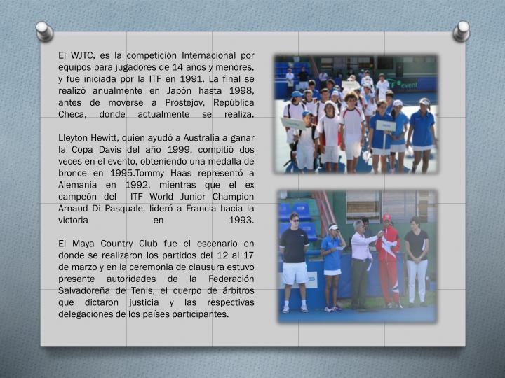 El WJTC, es la competición Internacional por equipos para jugadores de 14 años y menores, y fue iniciada por la ITF en 1991. La final se realizó anualmente en Japón hasta 1998, antes de moverse a