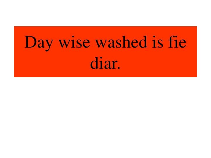 Day wise washed is fie diar.