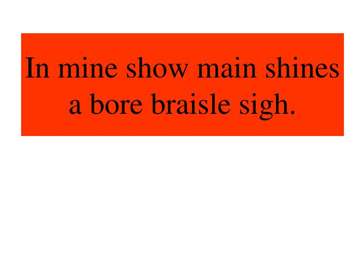 In mine show main shines a bore braisle sigh.