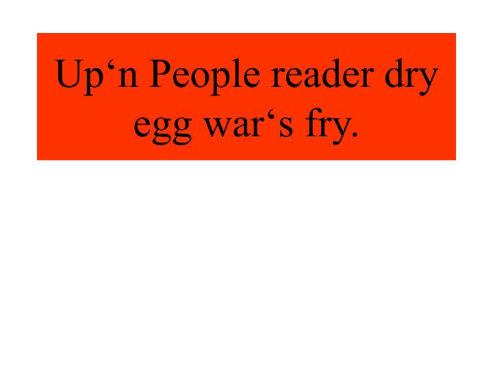 Up'n People reader dry egg war's fry.