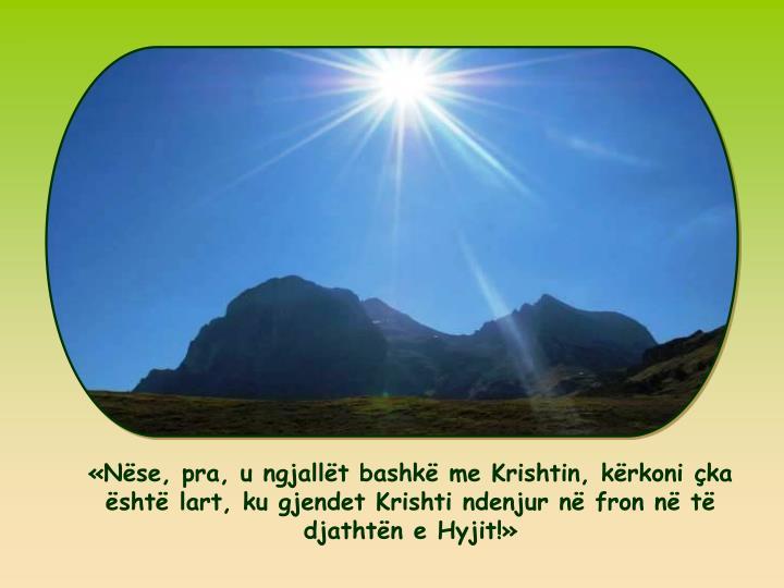 Nse, pra, u ngjallt bashk me Krishtin, krkoni ka sht lart, ku gjendet Krishti ndenjur n fron n t djathtn e Hyjit!