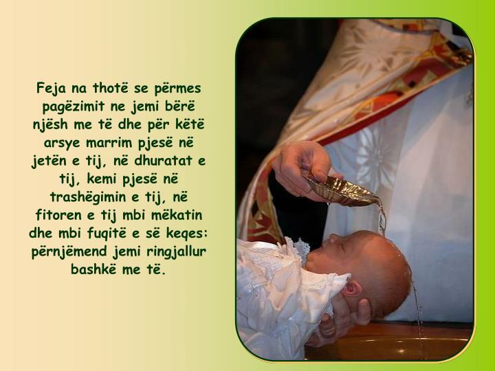 Feja na thot se prmes pagzimit ne jemi br njsh me t dhe pr kt arsye marrim pjes n jetn e tij, n dhuratat e tij, kemi pjes n trashgimin e tij, n fitoren e tij mbi mkatin dhe mbi fuqit e s keqes: prnjmend jemi ringjallur bashk me t.