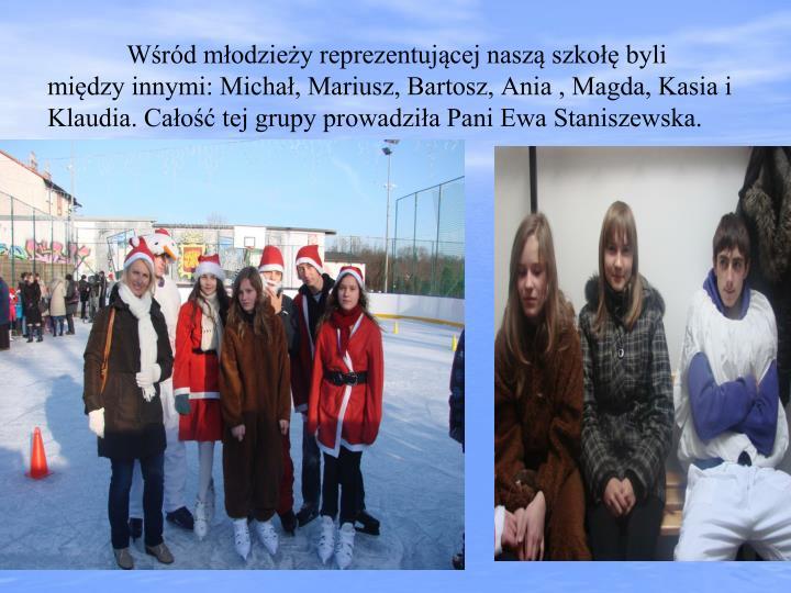 Wśród młodzieży reprezentującej naszą szkołę byli między innymi: Michał, Mariusz, Bartosz, Ania , Magda, Kasia i Klaudia. Całość tej grupy prowadziła Pani Ewa Staniszewska.