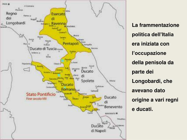 La frammentazione politica dell'Italia era iniziata con l'occupazione della penisola da parte dei Longobardi, che avevano dato origine a vari regni e ducati.