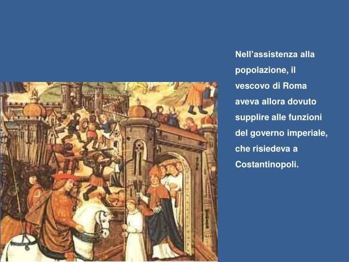 Nell'assistenza alla popolazione, il vescovo di Roma aveva allora dovuto supplire alle funzioni del governo imperiale, che risiedeva a Costantinopoli.
