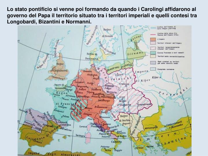 Lo stato pontificio si venne poi formando da quando i Carolingi affidarono al governo del Papa il territorio situato tra i territori imperiali e quelli contesi tra Longobardi, Bizantini e Normanni.
