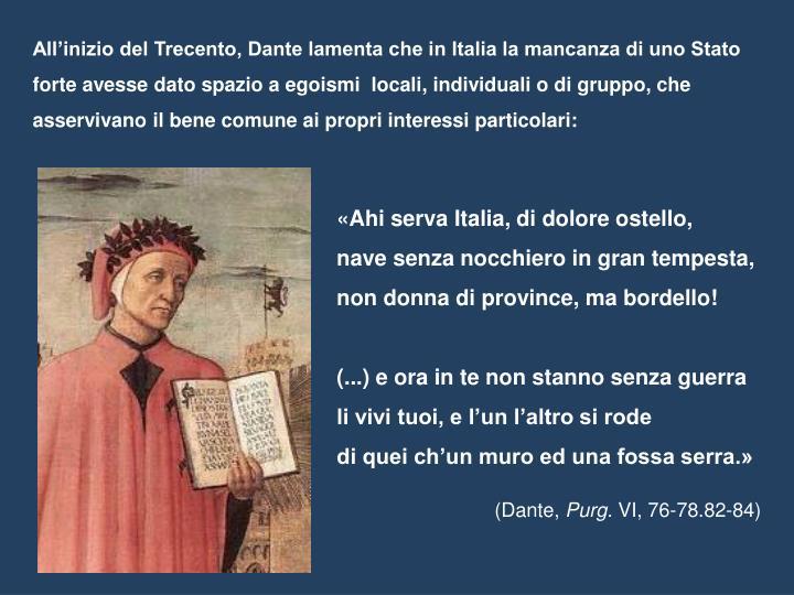 All'inizio del Trecento, Dante lamenta che in Italia la mancanza di uno Stato forte avesse dato spazio a egoismi  locali, individuali o di gruppo, che asservivano il bene comune ai propri interessi particolari: