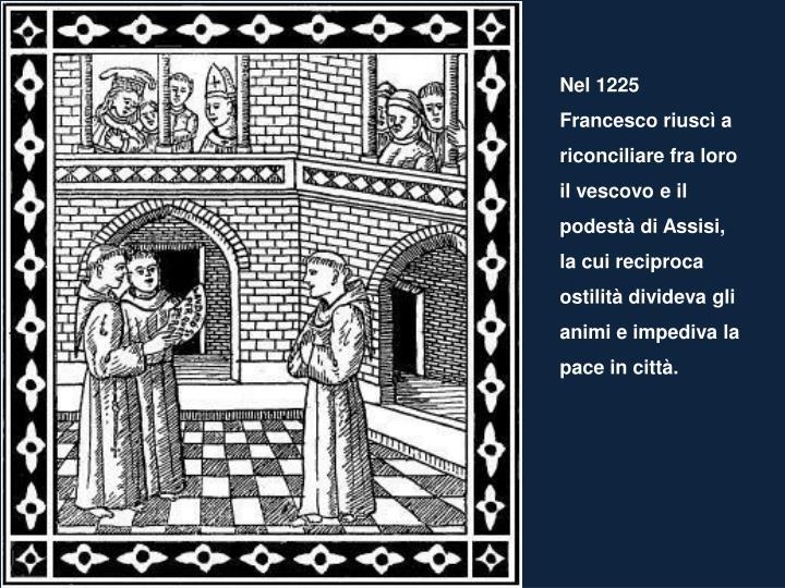 Nel 1225 Francesco riuscì a riconciliare fra loro il vescovo e il podestà di Assisi, la cui reciproca ostilità divideva gli animi e impediva la pace in città.