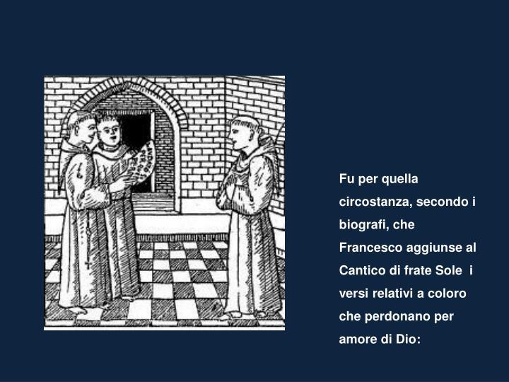 Fu per quella circostanza, secondo i biografi, che Francesco aggiunse al Cantico di frate Sole  i versi relativi a coloro che perdonano per amore di Dio: