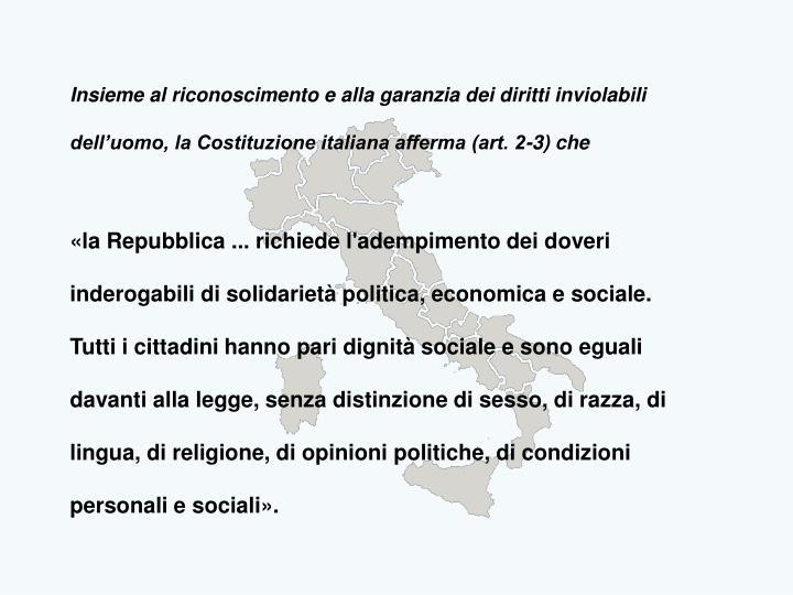 Insieme al riconoscimento e alla garanzia dei diritti inviolabili dell'uomo, la Costituzione italiana afferma (art. 2-3) che