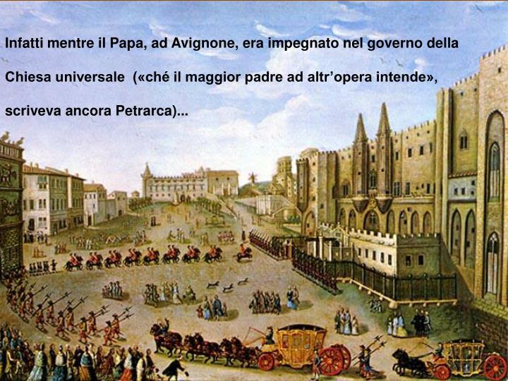 Infatti mentre il Papa, ad Avignone, era impegnato nel governo della Chiesa universale  («ché il maggior padre ad altr'opera intende», scriveva ancora Petrarca)...