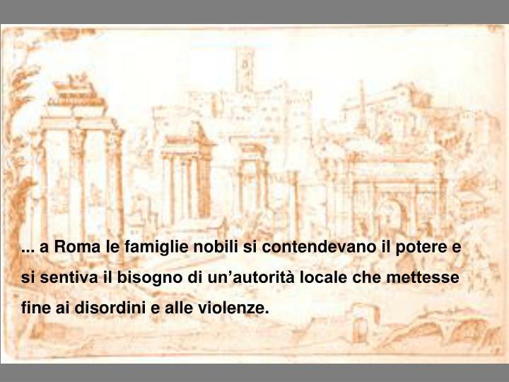 ... a Roma le famiglie nobili si contendevano il potere e  si sentiva il bisogno di un'autorità locale che mettesse fine ai disordini e alle violenze.