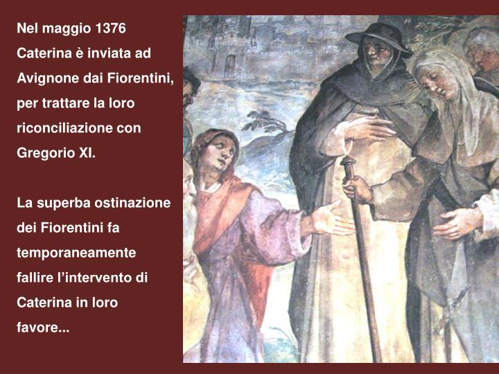 Nel maggio 1376 Caterina è inviata ad Avignone dai Fiorentini, per trattare la loro riconciliazione con Gregorio XI.