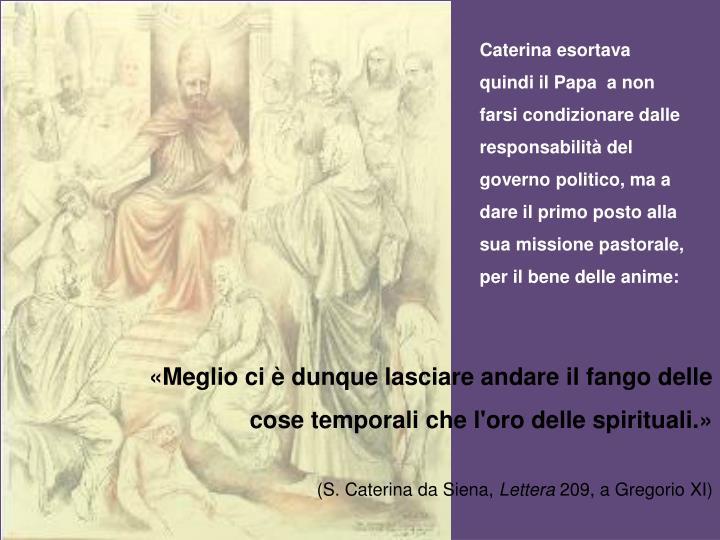 Caterina esortava quindi il Papa  a non farsi condizionare dalle responsabilità del governo politico, ma a dare il primo posto alla sua missione pastorale, per il bene delle anime: