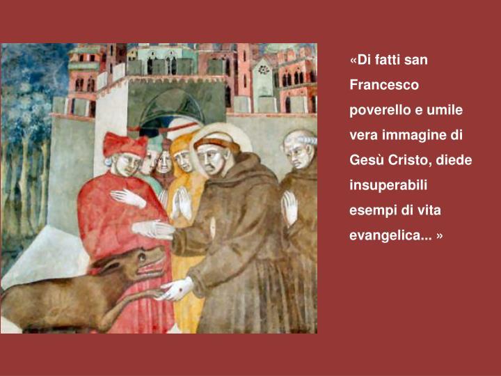 «Di fatti san Francesco poverello e umile vera immagine di Gesù Cristo, diede insuperabili esempi di vita evangelica... »