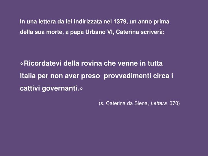 In una lettera da lei indirizzata nel 1379, un anno prima della sua morte, a papa Urbano VI, Caterina scriverà: