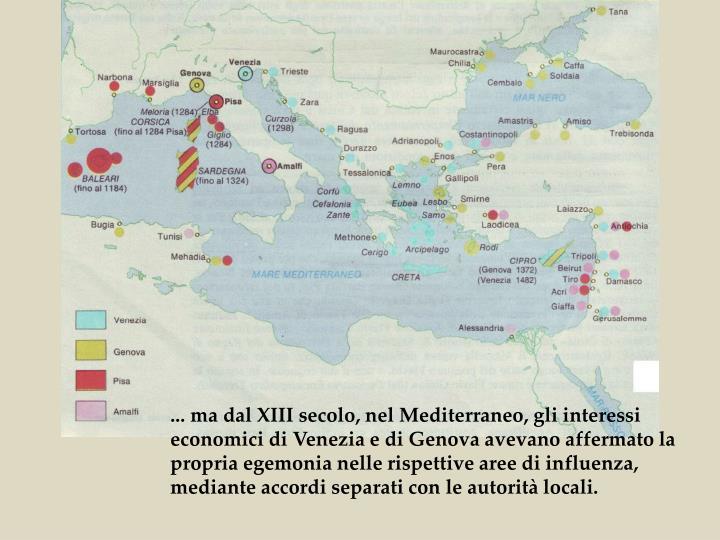 ... ma dal XIII secolo, nel Mediterraneo, gli interessi economici di Venezia e di Genova avevano affermato la propria egemonia nelle rispettive aree di influenza, mediante accordi separati con le autorità locali.