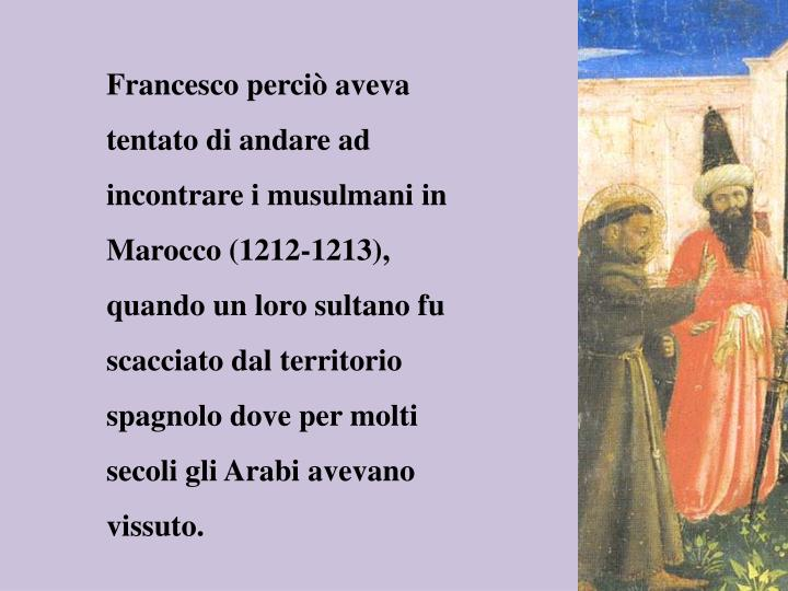Francesco perciò aveva tentato di andare ad incontrare i musulmani in Marocco (1212-1213), quando un loro sultano fu scacciato dal territorio spagnolo dove per molti secoli gli Arabi avevano vissuto.