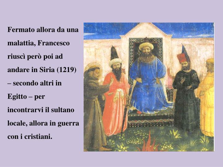 Fermato allora da una malattia, Francesco riuscì però poi ad andare in Siria (1219) – secondo altri in Egitto – per incontrarvi il sultano locale, allora in guerra con i cristiani.