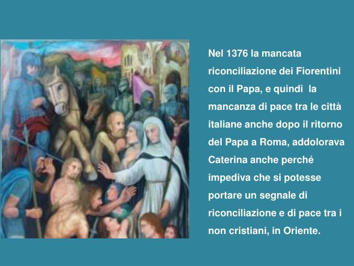 Nel 1376 la mancata riconciliazione dei Fiorentini con il Papa, e quindi  la mancanza di pace tra le città italiane anche dopo il ritorno del Papa a Roma, addolorava Caterina anche perché impediva che si potesse portare un segnale di riconciliazione e di pace tra i non cristiani, in Oriente.
