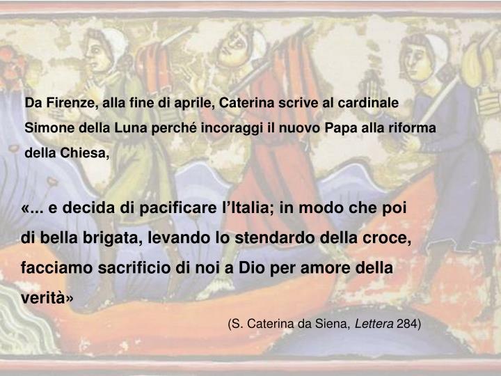 Da Firenze, alla fine di aprile, Caterina scrive al cardinale Simone della Luna perché incoraggi il nuovo Papa alla riforma della Chiesa,