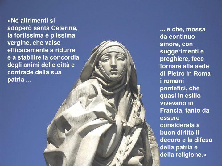 «Né altrimenti si adoperò santa Caterina, la fortissima e piissima vergine, che valse efficacemente a ridurre e a stabilire la concordia degli animi delle città e contrade della sua patria ...