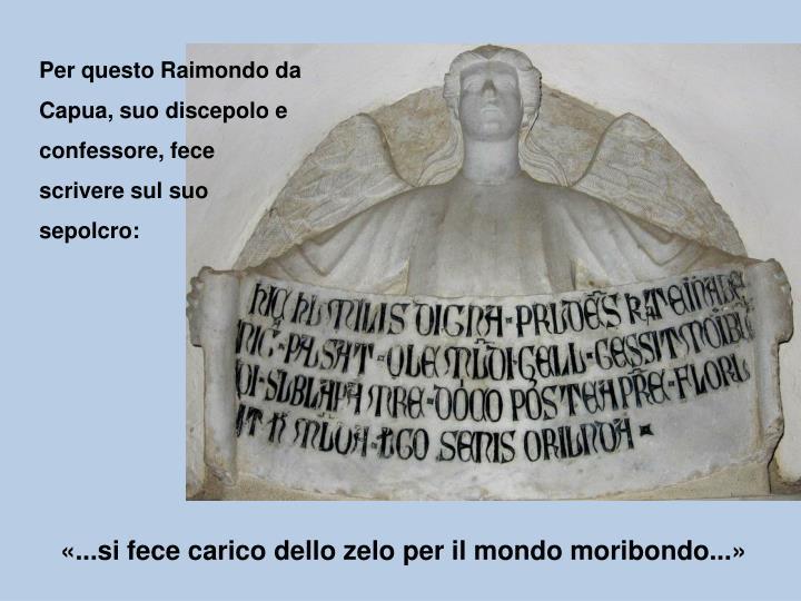 Per questo Raimondo da Capua, suo discepolo e confessore, fece scrivere sul suo sepolcro: