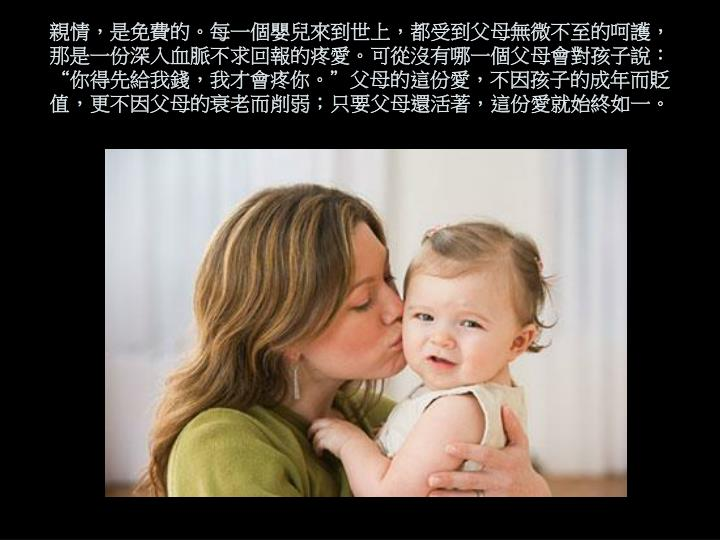 親情,是免費的。每一個嬰兒來到世上,都受到父母無微不至的呵護,那是一份深入血脈不求回報的疼愛。可從沒有哪一個父母會對孩子說: