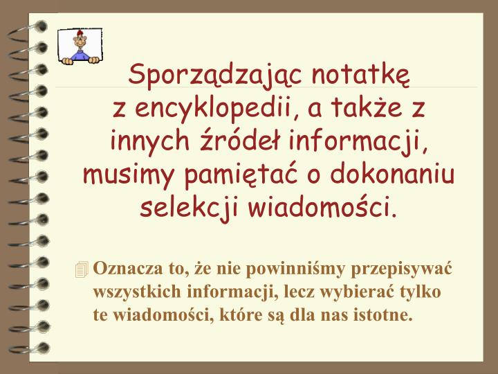 Sporządzając notatkę                 z encyklopedii, a także z innych źródeł informacji, musimy pamiętać o dokonaniu selekcji wiadomości.