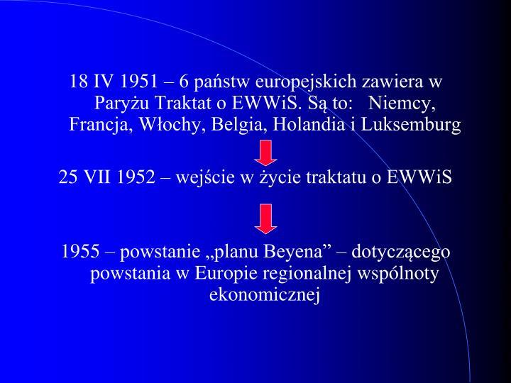 18 IV 1951 – 6 państw europejskich zawiera w Paryżu Traktat o EWWiS. Są to:   Niemcy, Francja, Włochy, Belgia, Holandia i Luksemburg