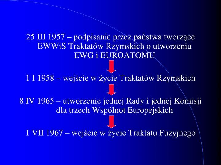 25 III 1957 – podpisanie przez państwa tworzące EWWiS Traktatów Rzymskich o utworzeniu EWG i EUROATOMU