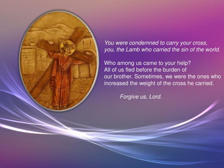You were condemned to carry your cross,