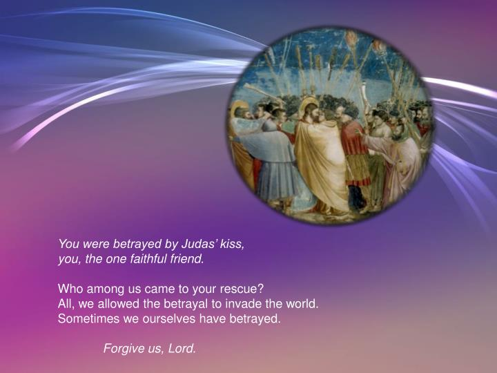 You were betrayed by Judas' kiss,