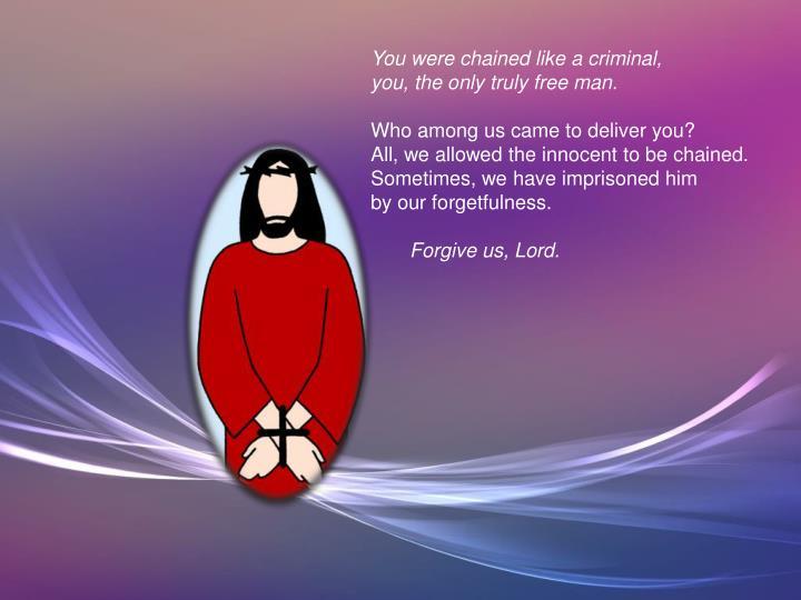 You were chained like a criminal,
