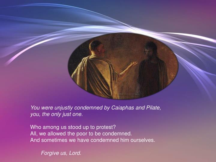 You were unjustly condemned by Caiaphas and Pilate,