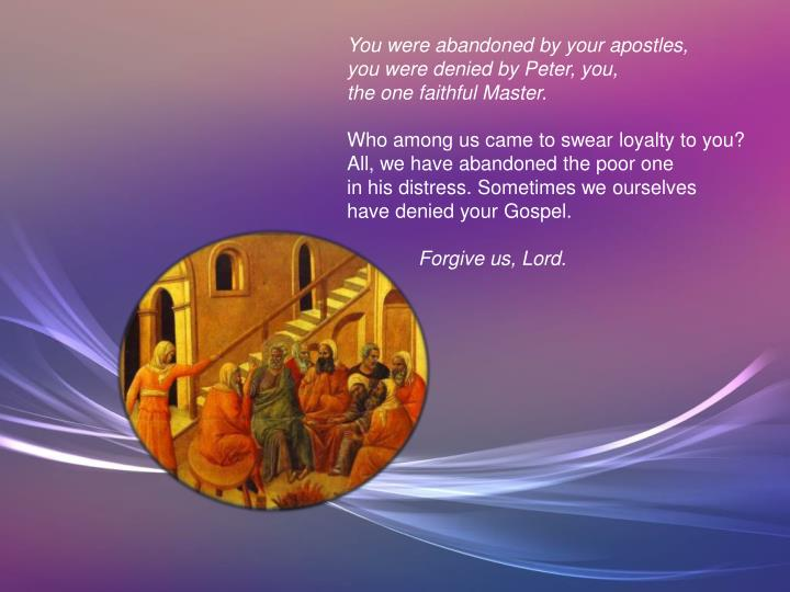 You were abandoned by your apostles,