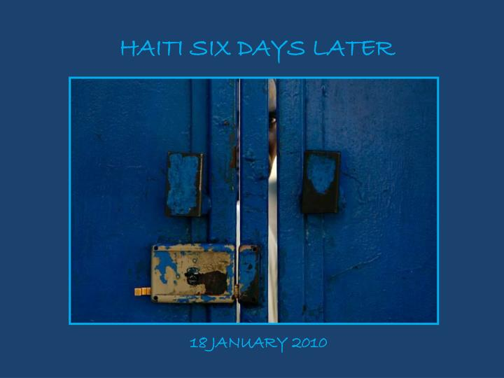 HAITI SIX DAYS LATER