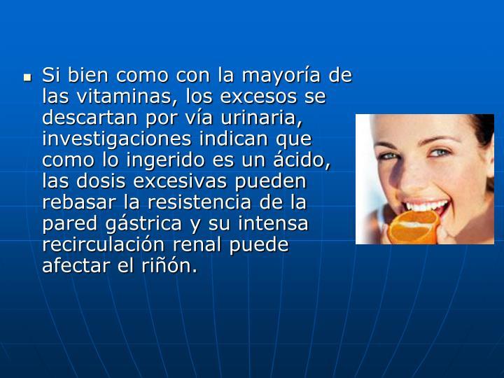 Si bien como con la mayoría de las vitaminas, los excesos se descartan por vía urinaria, investigaciones indican que como lo ingerido es un ácido, las dosis excesivas pueden rebasar la resistencia de la pared gástrica y su intensa recirculación renal puede afectar el riñón.