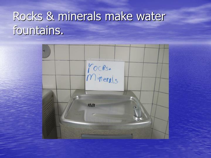 Rocks & minerals make water fountains.