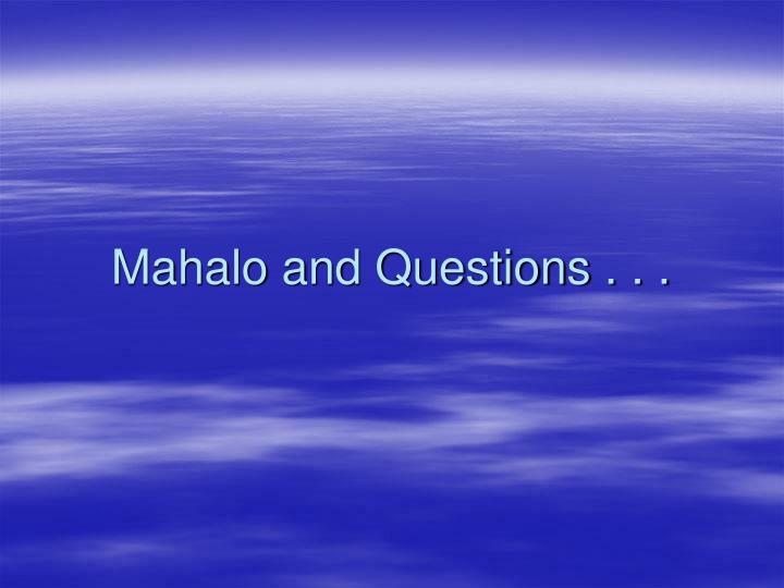 Mahalo and Questions . . .
