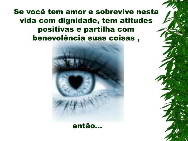Se você tem amor e sobrevive nesta vida com dignidade, tem atitudes positivas e partilha com benevolência suas coisas ,