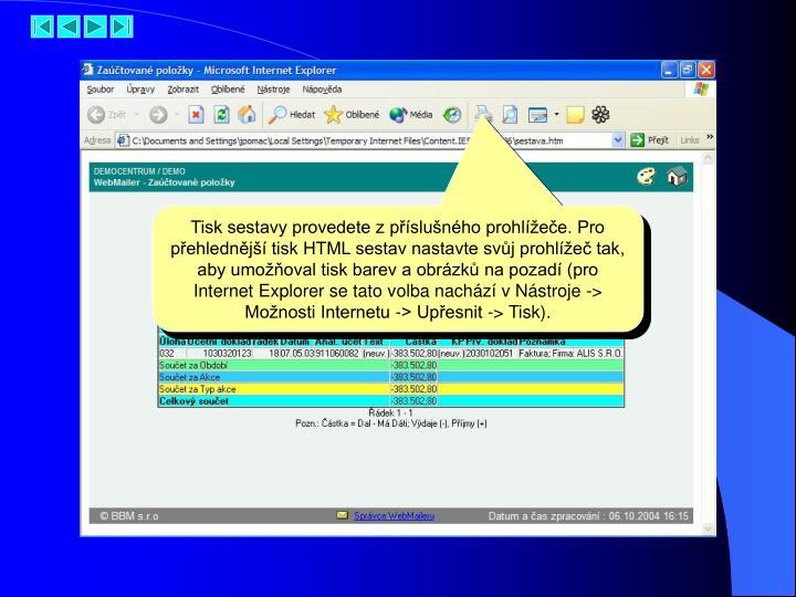 Tisk sestavy provedete z příslušného prohlížeče. Pro přehlednější tisk HTML sestav nastavte svůj prohlížeč tak, aby umožňoval tisk barev a obrázků na pozadí (pro Internet Explorer se tato volba nachází v Nástroje -> Možnosti Internetu -> Upřesnit -> Tisk).