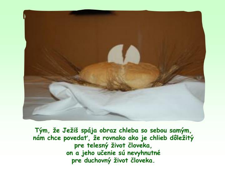 Tm, e Jei spja obraz chleba so sebou samm,                 nm chce poveda, e rovnako ako je chlieb dleit               pre telesn ivot loveka,                                                on ajeho uenie s nevyhnutn                                       pre duchovn ivot loveka.