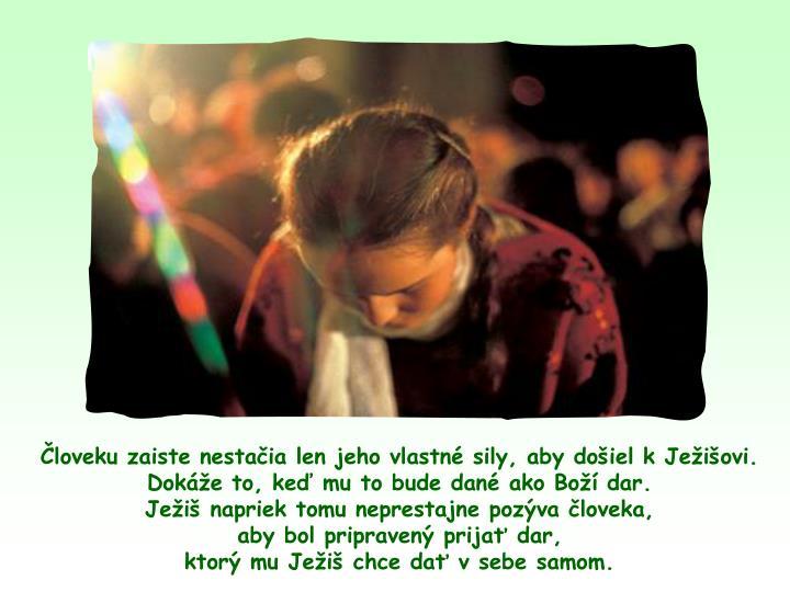 loveku zaiste nestaia len jeho vlastn sily, aby doiel k Jeiovi. Doke to, ke mu to bude dan ako Bo dar.