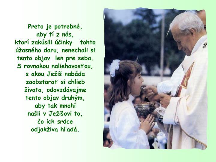 Preto je potrebn,           aby t z ns,                    ktor zaksili inky   tohto asnho daru, nenechali si tento objav  len pre seba.                      S rovnakou naliehavosou,  s akou Jei nabda zaobstara si chlieb ivota, odovzdvajme                    tento objav druhm,               aby tak mnoh                    nali v Jeiovi to,            o ich srdce                   odjakiva had.