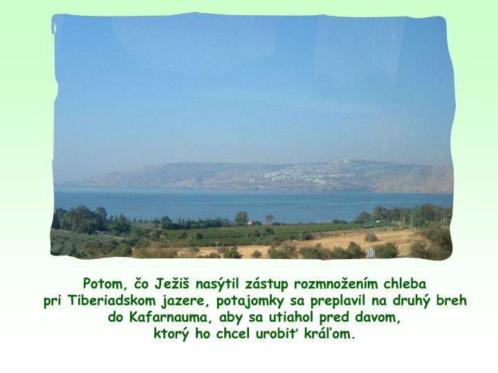 Potom, o Jei nastil zstup rozmnoenm chleba                           pri Tiberiadskom jazere, potajomky sa preplavil na druh breh              do Kafarnauma, aby sa utiahol pred davom,                                    ktor ho chcel urobi krom.