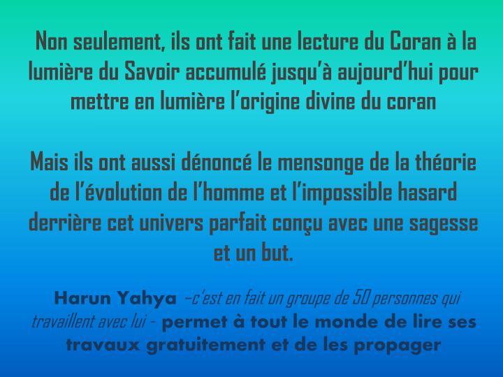 Non seulement, ils ont fait une lecture du Coran à la lumière du Savoir accumulé jusqu'à aujourd'hui pour mettre en lumière l'origine divine du coran