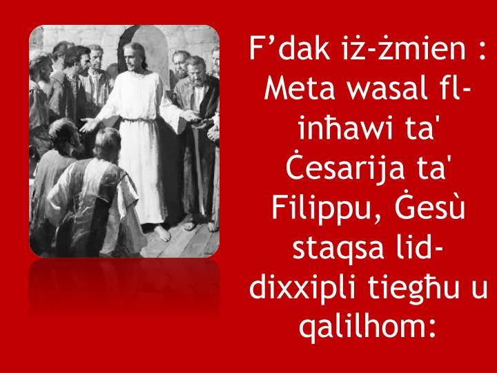 F'dak iż-żmien: Meta wasal fl-inħawi ta' Ċesarija ta' Filippu, Ġesù staqsa lid-dixxipli tiegħu u qalilhom: